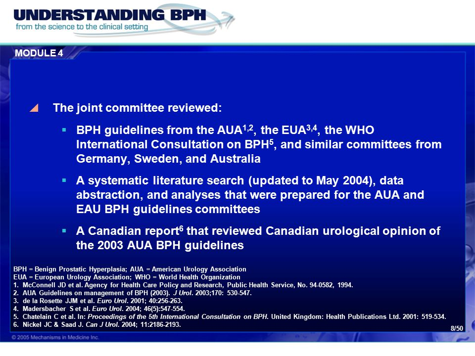MODULE 4 8/50  The joint committee reviewed:  BPH guidelines from the AUA 1,2, the EUA 3,4, the WHO International Consultation on BPH 5, and similar committees from Germany, Sweden, and Australia  A systematic literature search (updated to May 2004), data abstraction, and analyses that were prepared for the AUA and EAU BPH guidelines committees  A Canadian report 6 that reviewed Canadian urological opinion of the 2003 AUA BPH guidelines BPH = Benign Prostatic Hyperplasia; AUA = American Urology Association EUA = European Urology Association; WHO = World Health Organization 1.McConnell JD et al.