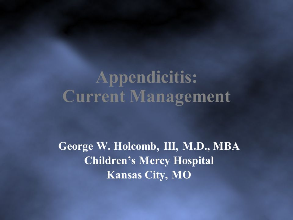 Appendicitis: Current Management George W. Holcomb, III, M.D., MBA Children's Mercy Hospital Kansas City, MO