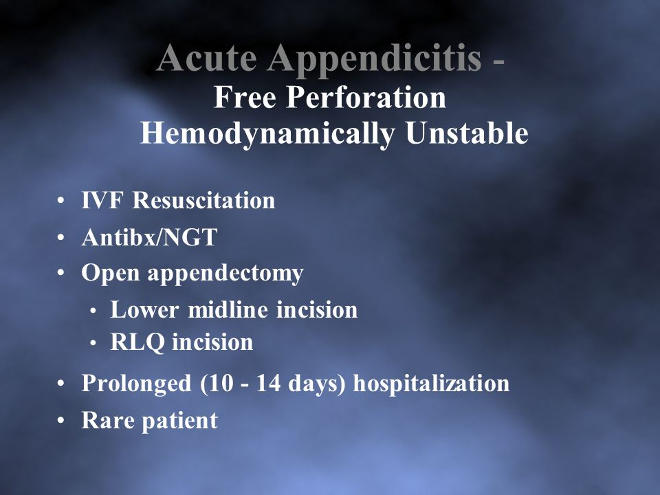 Acute Appendicitis - Free Perforation Hemodynamically Unstable IVF Resuscitation Antibx/NGT Open appendectomy Lower midline incision RLQ incision Prolonged (10 - 14 days) hospitalization Rare patient