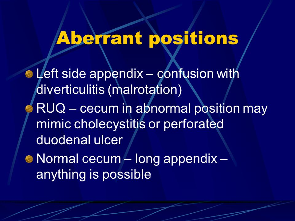 Aberrant positions Left side appendix – confusion with diverticulitis (malrotation) RUQ – cecum in abnormal position may mimic cholecystitis or perforated duodenal ulcer Normal cecum – long appendix – anything is possible