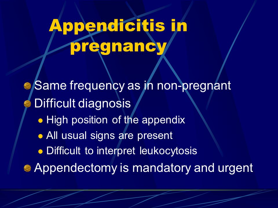 Appendicitis in pregnancy Same frequency as in non-pregnant Difficult diagnosis High position of the appendix All usual signs are present Difficult to interpret leukocytosis Appendectomy is mandatory and urgent
