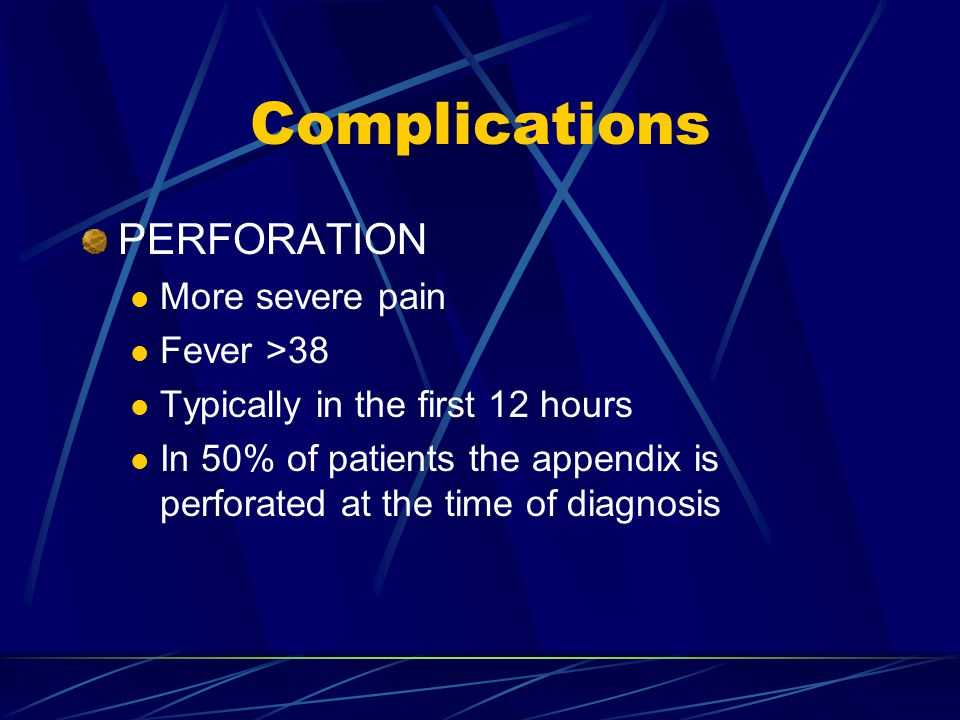 Complications PERFORATION More severe pain Fever >38 Typically in the first 12 hours In 50% of patients the appendix is perforated at the time of diag
