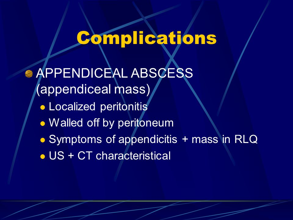 Complications APPENDICEAL ABSCESS (appendiceal mass) Localized peritonitis Walled off by peritoneum Symptoms of appendicitis + mass in RLQ US + CT cha