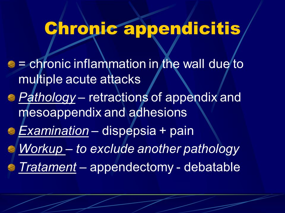 = chronic inflammation in the wall due to multiple acute attacks Pathology – retractions of appendix and mesoappendix and adhesions Examination – dispepsia + pain Workup – to exclude another pathology Tratament – appendectomy - debatable Chronic appendicitis