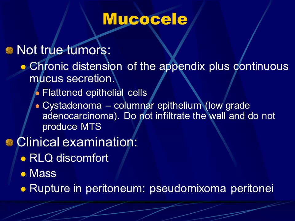 Mucocele Not true tumors: Chronic distension of the appendix plus continuous mucus secretion.