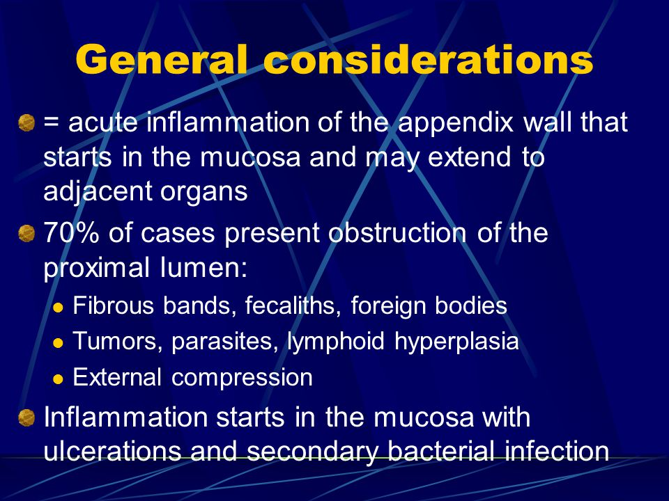 General considerations = acute inflammation of the appendix wall that starts in the mucosa and may extend to adjacent organs 70% of cases present obstruction of the proximal lumen: Fibrous bands, fecaliths, foreign bodies Tumors, parasites, lymphoid hyperplasia External compression Inflammation starts in the mucosa with ulcerations and secondary bacterial infection