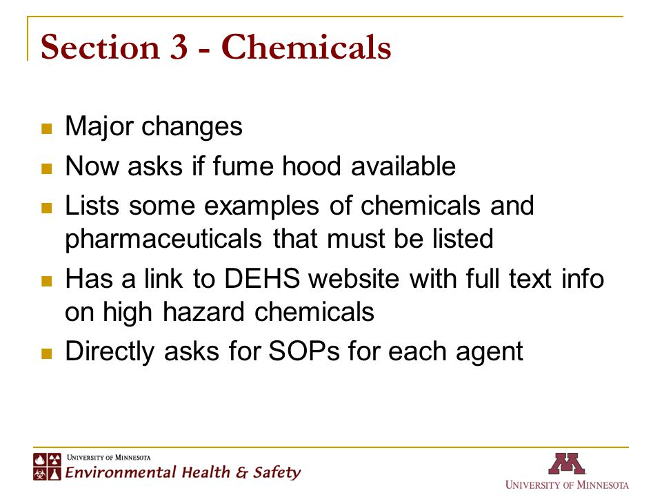Section 3 - Chemicals Major changes Now asks if fume hood available Lists some examples of chemicals and pharmaceuticals that must be listed Has a link to DEHS website with full text info on high hazard chemicals Directly asks for SOPs for each agent