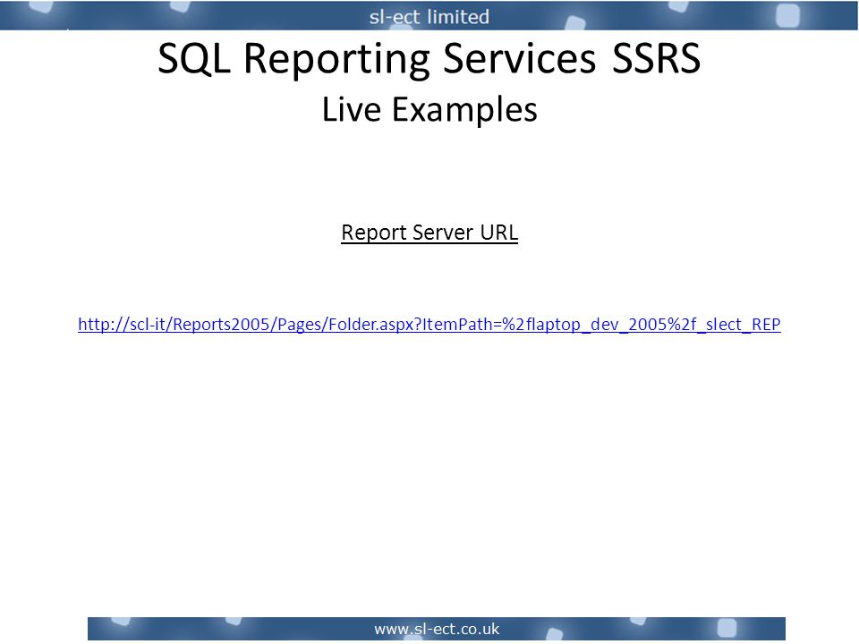 SQL Reporting Services SSRS Live Examples Report Server URL http://scl-it/Reports2005/Pages/Folder.aspx?ItemPath=%2flaptop_dev_2005%2f_slect_REP