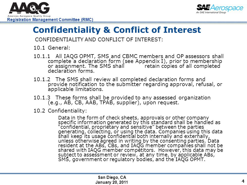 San Diego, CA January 20, 2011 Registration Management Committee (RMC) 4 Confidentiality & Conflict of Interest CONFIDENTIALITY AND CONFLICT OF INTEREST: 10.1General: 10.1.1 All IAQG OPMT, SMS and CBMC members and OP assessors shall complete a declaration form (see Appendix I), prior to membership or assignment.