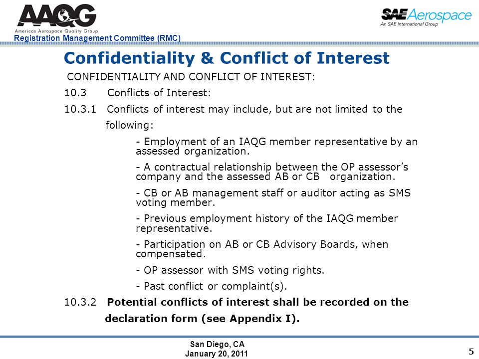 San Diego, CA January 20, 2011 Registration Management Committee (RMC) 5 Confidentiality & Conflict of Interest CONFIDENTIALITY AND CONFLICT OF INTEREST: 10.3 Conflicts of Interest: 10.3.1 Conflicts of interest may include, but are not limited to the following: - Employment of an IAQG member representative by an assessed organization.