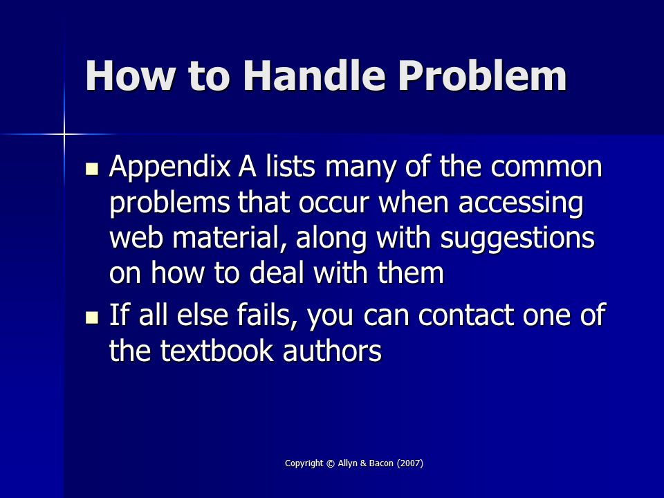 Copyright © Allyn & Bacon (2007) How to Handle Problem Appendix A lists many of the common problems that occur when accessing web material, along with suggestions on how to deal with them Appendix A lists many of the common problems that occur when accessing web material, along with suggestions on how to deal with them If all else fails, you can contact one of the textbook authors If all else fails, you can contact one of the textbook authors