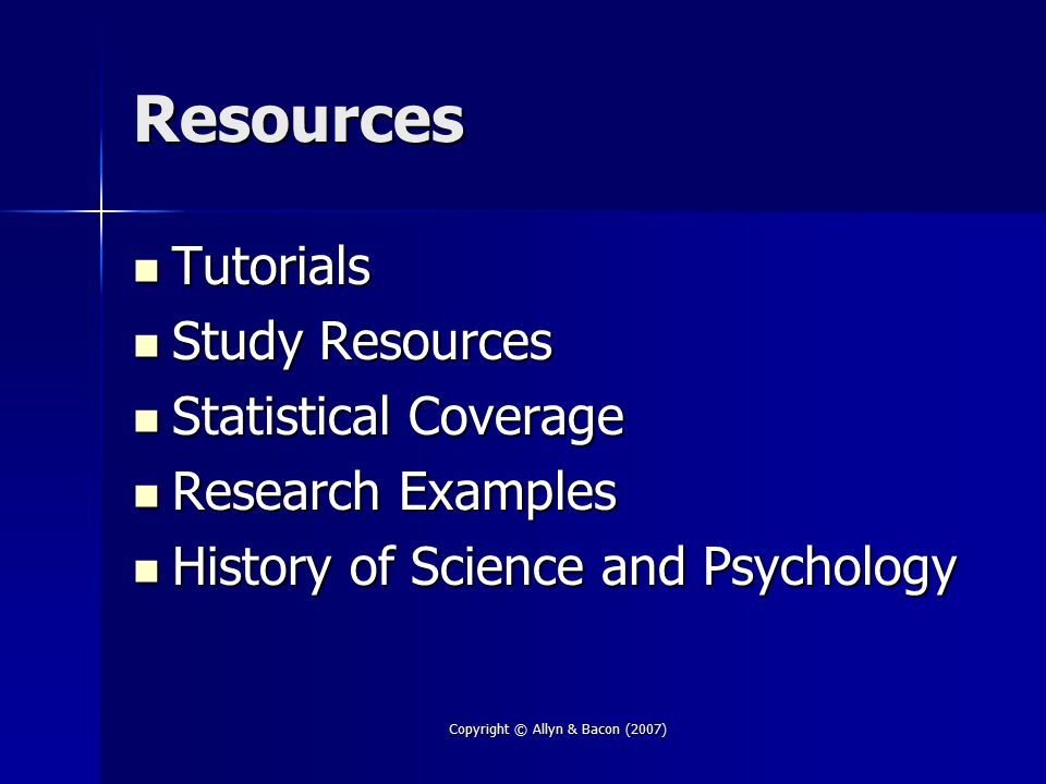 Copyright © Allyn & Bacon (2007) Resources Tutorials Tutorials Study Resources Study Resources Statistical Coverage Statistical Coverage Research Examples Research Examples History of Science and Psychology History of Science and Psychology