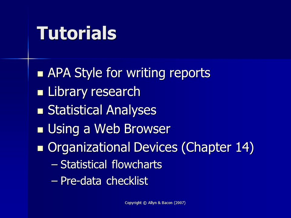 Copyright © Allyn & Bacon (2007) Tutorials APA Style for writing reports APA Style for writing reports Library research Library research Statistical A