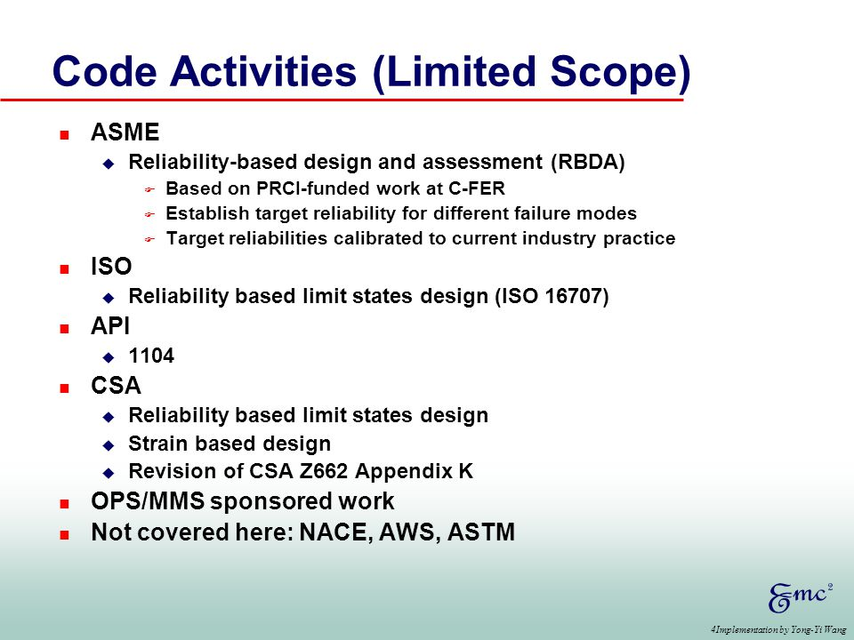 4Implementation by Yong-Yi Wang Code Activities (Limited Scope) n ASME u Reliability-based design and assessment (RBDA) F Based on PRCI-funded work at C-FER F Establish target reliability for different failure modes F Target reliabilities calibrated to current industry practice n ISO u Reliability based limit states design (ISO 16707) n API u 1104 n CSA u Reliability based limit states design u Strain based design u Revision of CSA Z662 Appendix K n OPS/MMS sponsored work n Not covered here: NACE, AWS, ASTM
