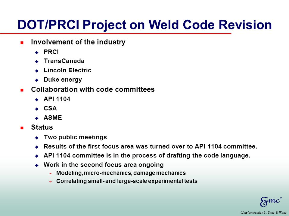 6Implementation by Yong-Yi Wang DOT/PRCI Project on Weld Code Revision n Involvement of the industry u PRCI u TransCanada u Lincoln Electric u Duke energy n Collaboration with code committees u API 1104 u CSA u ASME n Status u Two public meetings u Results of the first focus area was turned over to API 1104 committee.