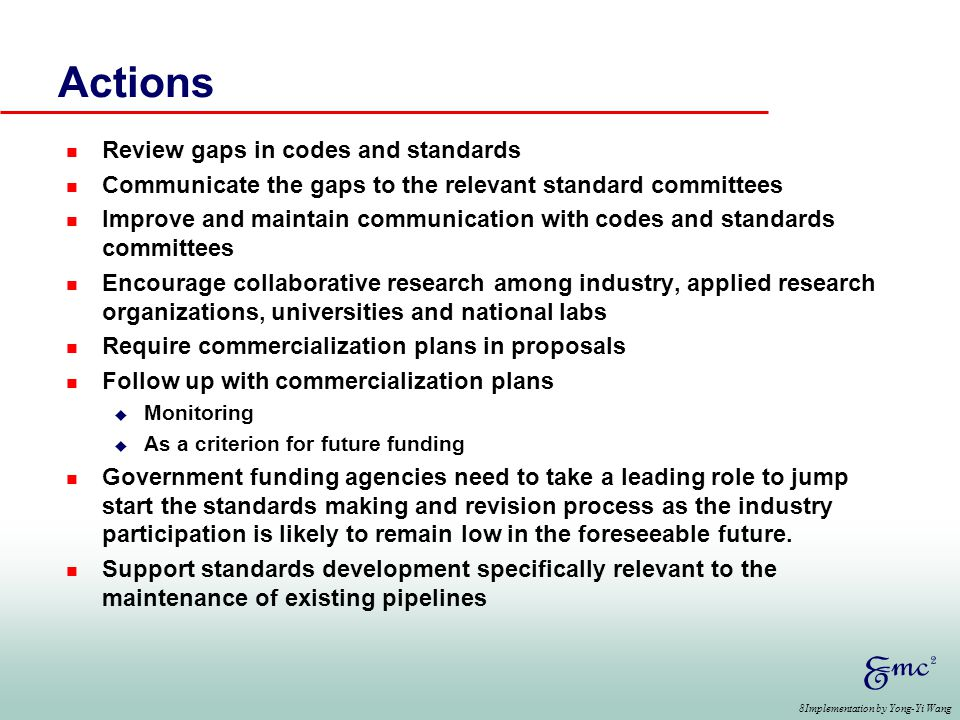 8Implementation by Yong-Yi Wang Actions n Review gaps in codes and standards n Communicate the gaps to the relevant standard committees n Improve and maintain communication with codes and standards committees n Encourage collaborative research among industry, applied research organizations, universities and national labs n Require commercialization plans in proposals n Follow up with commercialization plans u Monitoring u As a criterion for future funding n Government funding agencies need to take a leading role to jump start the standards making and revision process as the industry participation is likely to remain low in the foreseeable future.