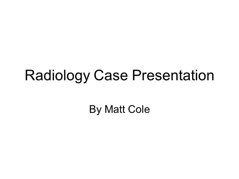 Radiology Case Presentation By Matt Cole