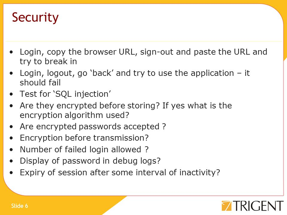 Slide 6 Security Login, copy the browser URL, sign-out and paste the URL and try to break in Login, logout, go 'back' and try to use the application – it should fail Test for 'SQL injection' Are they encrypted before storing.