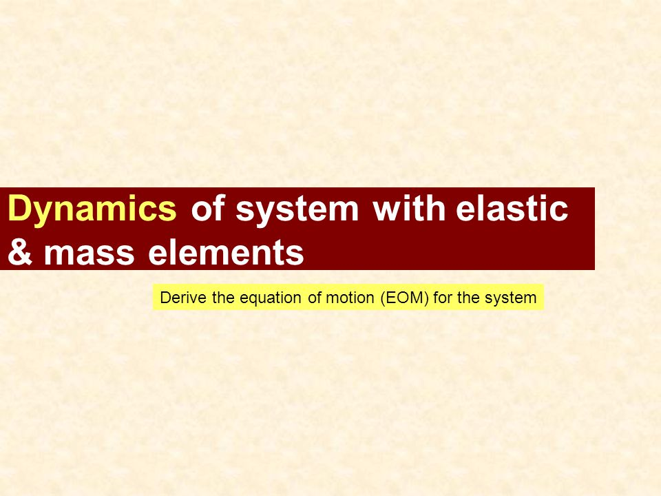 Dynamics of system with elastic & mass elements Derive the equation of motion (EOM) for the system