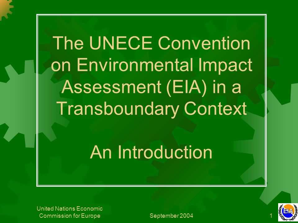 September 2004 United Nations Economic Commission for Europe1 The UNECE Convention on Environmental Impact Assessment (EIA) in a Transboundary Context