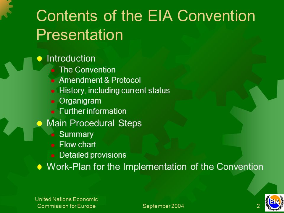 September 2004 United Nations Economic Commission for Europe2 Contents of the EIA Convention Presentation  Introduction  The Convention  Amendment & Protocol  History, including current status  Organigram  Further information  Main Procedural Steps  Summary  Flow chart  Detailed provisions  Work-Plan for the Implementation of the Convention