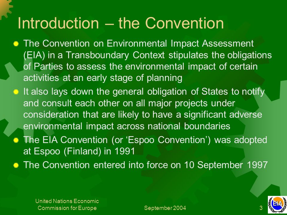 September 2004 United Nations Economic Commission for Europe3 Introduction – the Convention  The Convention on Environmental Impact Assessment (EIA) in a Transboundary Context stipulates the obligations of Parties to assess the environmental impact of certain activities at an early stage of planning  It also lays down the general obligation of States to notify and consult each other on all major projects under consideration that are likely to have a significant adverse environmental impact across national boundaries  The EIA Convention (or 'Espoo Convention') was adopted at Espoo (Finland) in 1991  The Convention entered into force on 10 September 1997