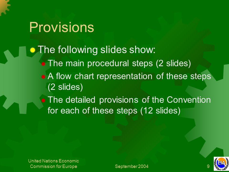 September 2004 United Nations Economic Commission for Europe9 Provisions  The following slides show:  The main procedural steps (2 slides)  A flow chart representation of these steps (2 slides)  The detailed provisions of the Convention for each of these steps (12 slides)