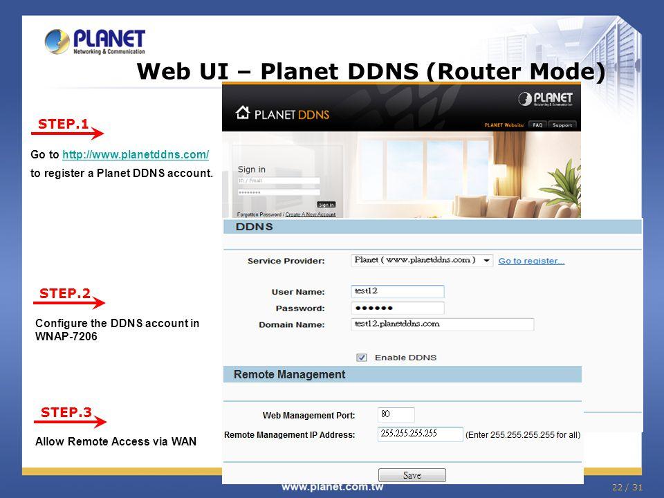 22 / 31 Web UI – Planet DDNS (Router Mode) STEP.1 STEP.2 STEP.3 Go to http://www.planetddns.com/ to register a Planet DDNS account.http://www.planetdd
