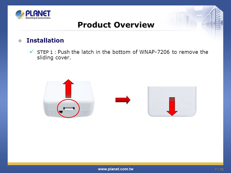 Product Overview  Installation STEP 1 : Push the latch in the bottom of WNAP-7206 to remove the sliding cover. 7 / 31
