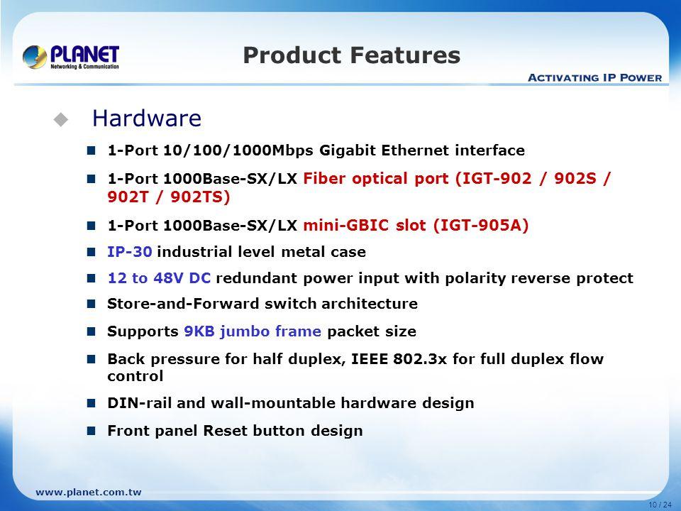 www.planet.com.tw 10 / 24  Hardware 1-Port 10/100/1000Mbps Gigabit Ethernet interface 1-Port 1000Base-SX/LX Fiber optical port (IGT-902 / 902S / 902T