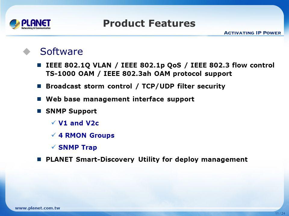 www.planet.com.tw 11 / 24  Software IEEE 802.1Q VLAN / IEEE 802.1p QoS / IEEE 802.3 flow control TS-1000 OAM / IEEE 802.3ah OAM protocol support Broa