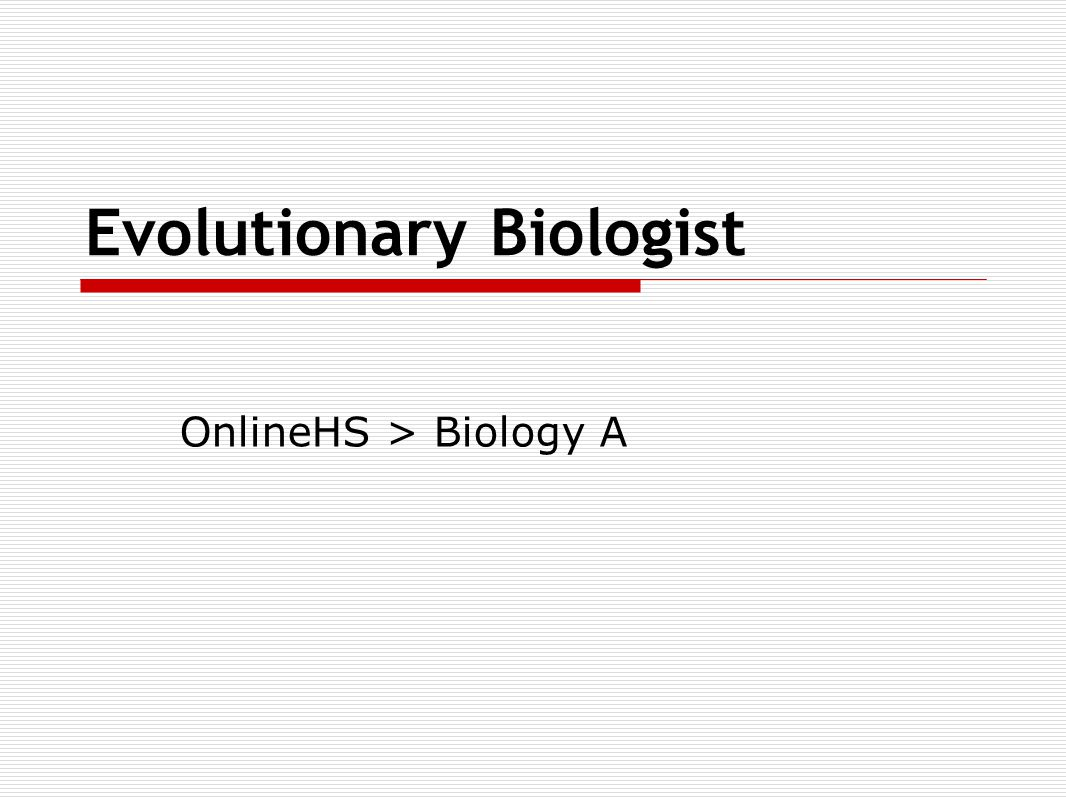 Evolutionary Biologist OnlineHS > Biology A