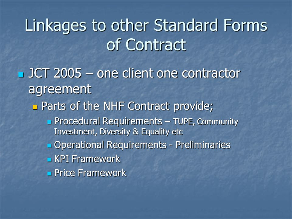 Linkages to other Standard Forms of Contract JCT 2005 – one client one contractor agreement JCT 2005 – one client one contractor agreement Parts of the NHF Contract provide; Parts of the NHF Contract provide; Procedural Requirements – TUPE, Community Investment, Diversity & Equality etc Procedural Requirements – TUPE, Community Investment, Diversity & Equality etc Operational Requirements - Preliminaries Operational Requirements - Preliminaries KPI Framework KPI Framework Price Framework Price Framework