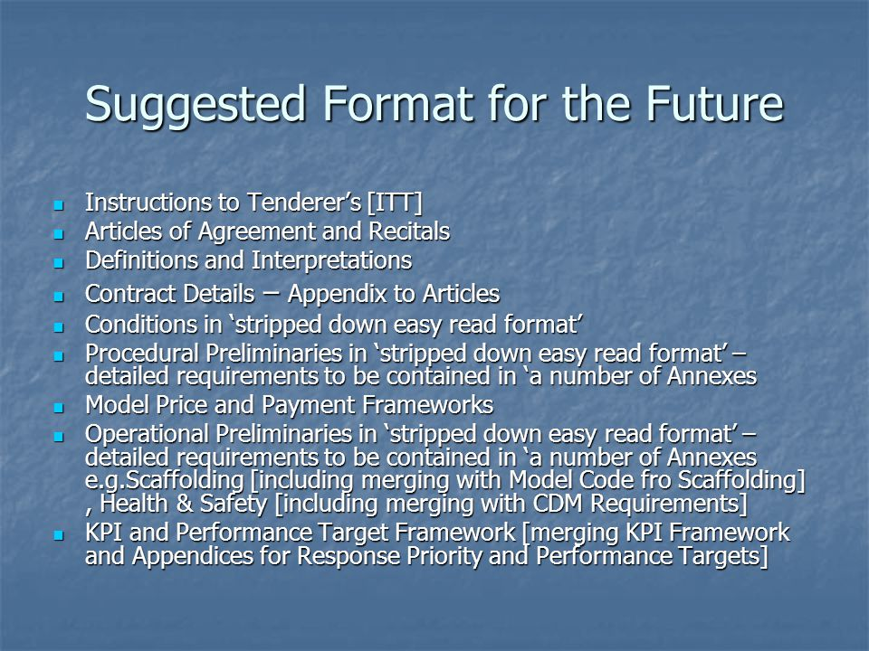 Suggested Format for the Future Instructions to Tenderer's [ITT] Instructions to Tenderer's [ITT] Articles of Agreement and Recitals Articles of Agreement and Recitals Definitions and Interpretations Definitions and Interpretations Contract Details – Appendix to Articles Contract Details – Appendix to Articles Conditions in 'stripped down easy read format' Conditions in 'stripped down easy read format' Procedural Preliminaries in 'stripped down easy read format' – detailed requirements to be contained in 'a number of Annexes Procedural Preliminaries in 'stripped down easy read format' – detailed requirements to be contained in 'a number of Annexes Model Price and Payment Frameworks Model Price and Payment Frameworks Operational Preliminaries in 'stripped down easy read format' – detailed requirements to be contained in 'a number of Annexes e.g.Scaffolding [including merging with Model Code fro Scaffolding], Health & Safety [including merging with CDM Requirements] Operational Preliminaries in 'stripped down easy read format' – detailed requirements to be contained in 'a number of Annexes e.g.Scaffolding [including merging with Model Code fro Scaffolding], Health & Safety [including merging with CDM Requirements] KPI and Performance Target Framework [merging KPI Framework and Appendices for Response Priority and Performance Targets] KPI and Performance Target Framework [merging KPI Framework and Appendices for Response Priority and Performance Targets]