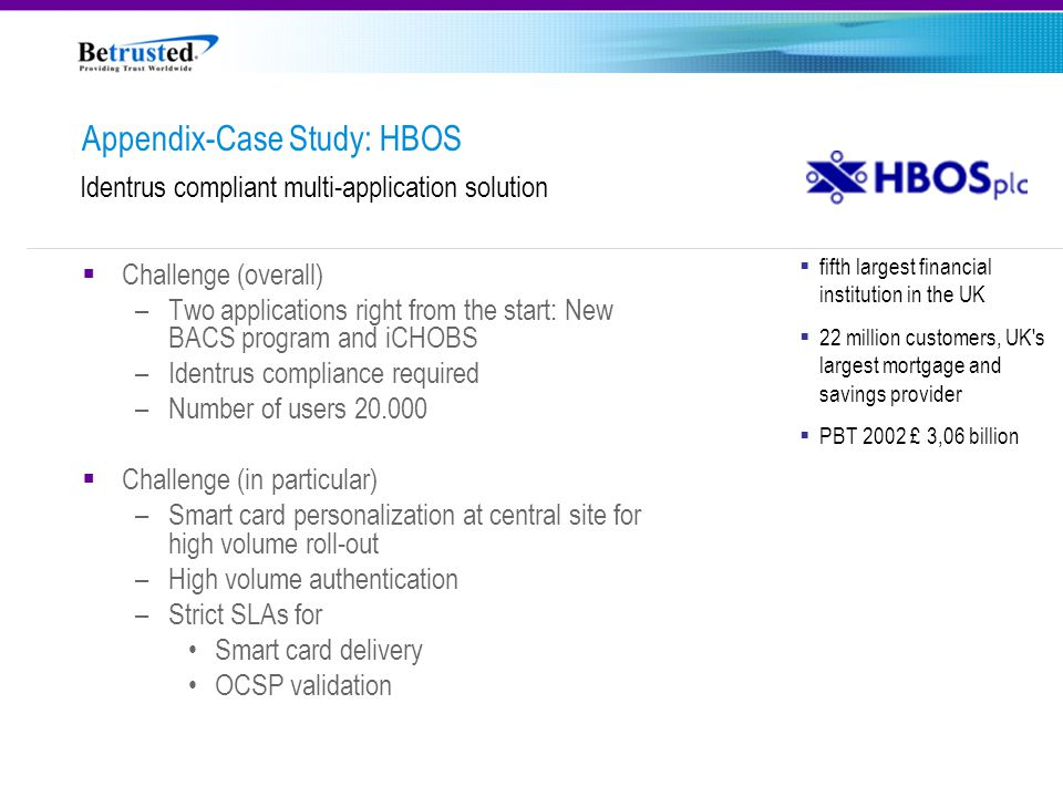  fifth largest financial institution in the UK  22 million customers, UK s largest mortgage and savings provider  PBT 2002 £ 3,06 billion Identrus compliant multi-application solution Appendix-Case Study: HBOS  Challenge (overall) –Two applications right from the start: New BACS program and iCHOBS –Identrus compliance required –Number of users 20.000  Challenge (in particular) –Smart card personalization at central site for high volume roll-out –High volume authentication –Strict SLAs for Smart card delivery OCSP validation