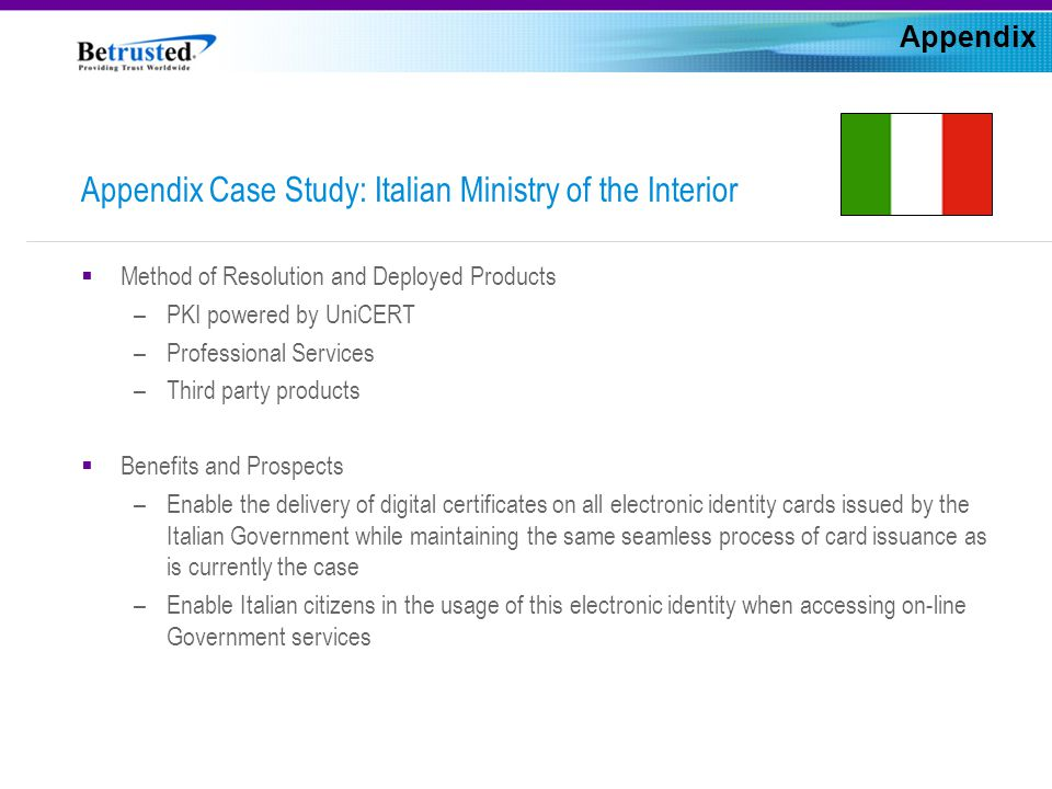 Appendix Case Study: Italian Ministry of the Interior  Method of Resolution and Deployed Products –PKI powered by UniCERT –Professional Services –Third party products  Benefits and Prospects –Enable the delivery of digital certificates on all electronic identity cards issued by the Italian Government while maintaining the same seamless process of card issuance as is currently the case –Enable Italian citizens in the usage of this electronic identity when accessing on-line Government services Appendix