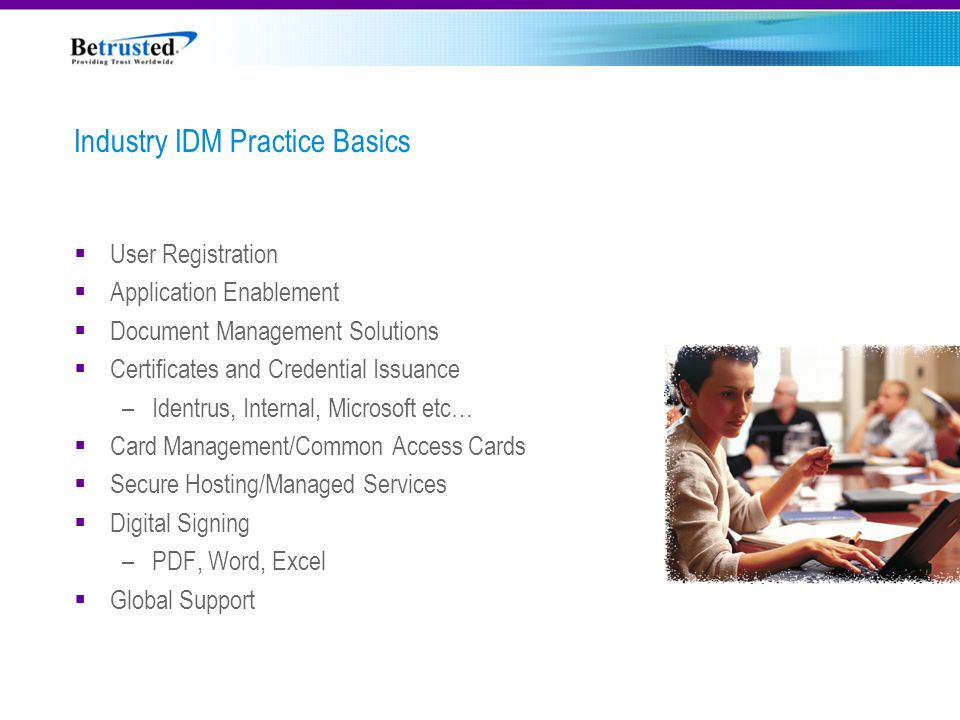 Industry IDM Practice Basics  User Registration  Application Enablement  Document Management Solutions  Certificates and Credential Issuance –Identrus, Internal, Microsoft etc…  Card Management/Common Access Cards  Secure Hosting/Managed Services  Digital Signing –PDF, Word, Excel  Global Support