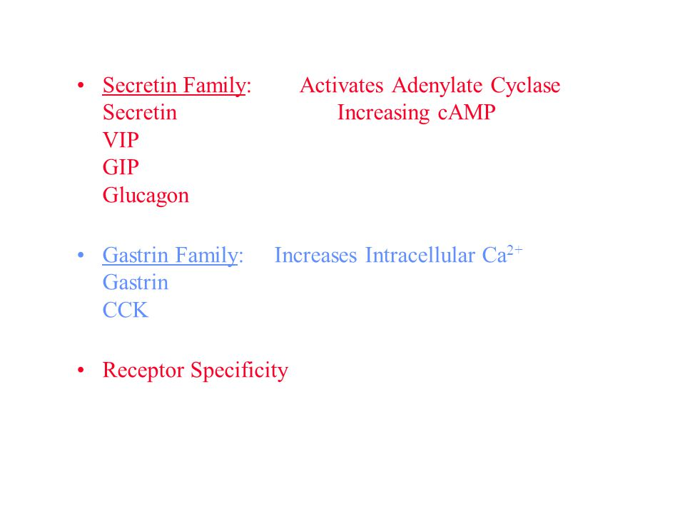 Secretin Family: Activates Adenylate Cyclase Secretin Increasing cAMP VIP GIP Glucagon Gastrin Family: Increases Intracellular Ca 2+ Gastrin CCK Recep