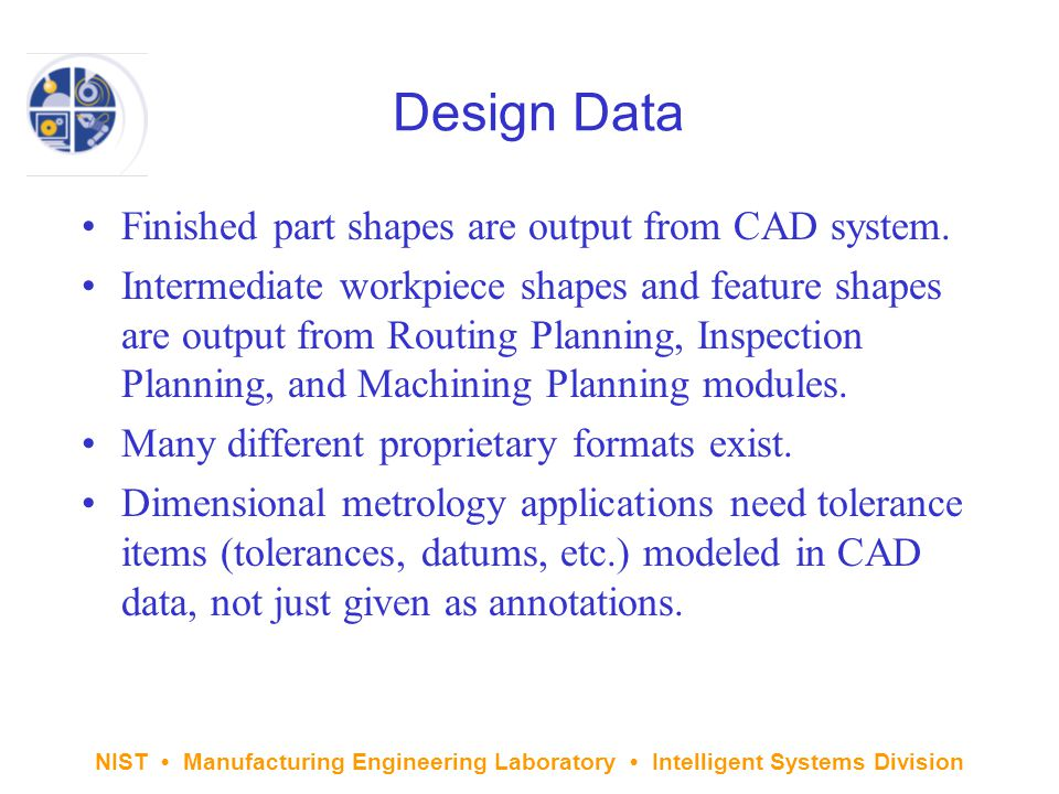 NIST Manufacturing Engineering Laboratory Intelligent Systems Division Design Data Finished part shapes are output from CAD system.