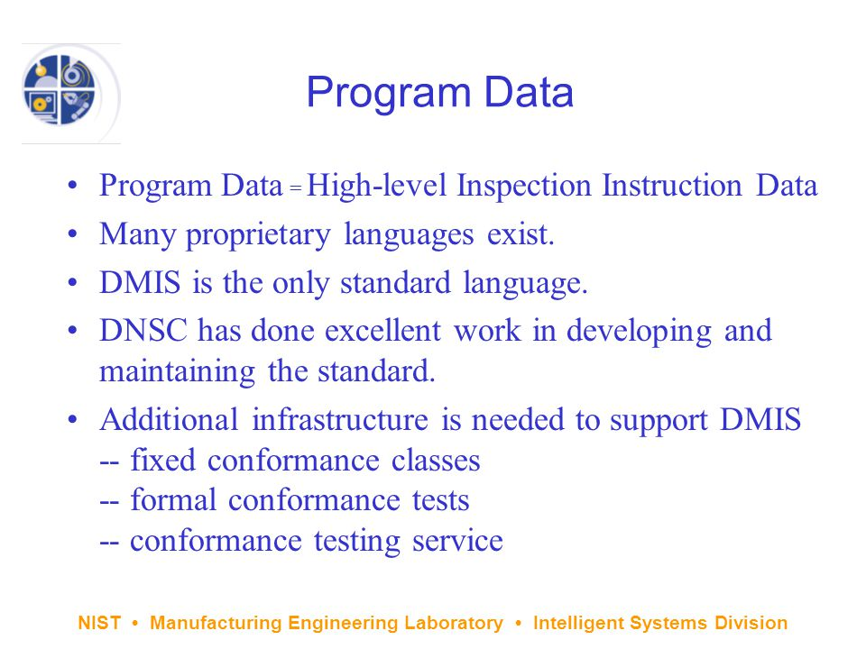 NIST Manufacturing Engineering Laboratory Intelligent Systems Division Program Data Program Data = High-level Inspection Instruction Data Many proprietary languages exist.