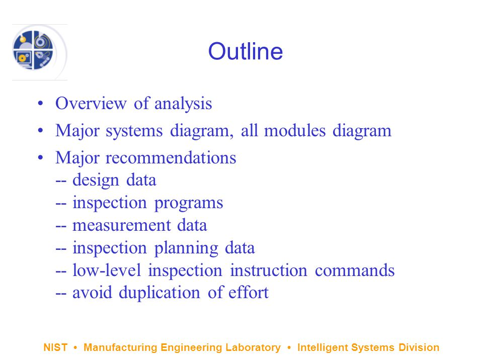 NIST Manufacturing Engineering Laboratory Intelligent Systems Division Outline Overview of analysis Major systems diagram, all modules diagram Major recommendations -- design data -- inspection programs -- measurement data -- inspection planning data -- low-level inspection instruction commands -- avoid duplication of effort