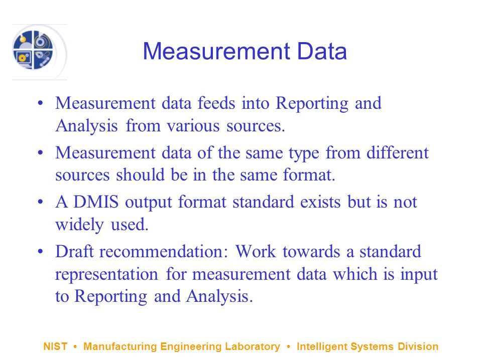 NIST Manufacturing Engineering Laboratory Intelligent Systems Division Measurement Data Measurement data feeds into Reporting and Analysis from various sources.