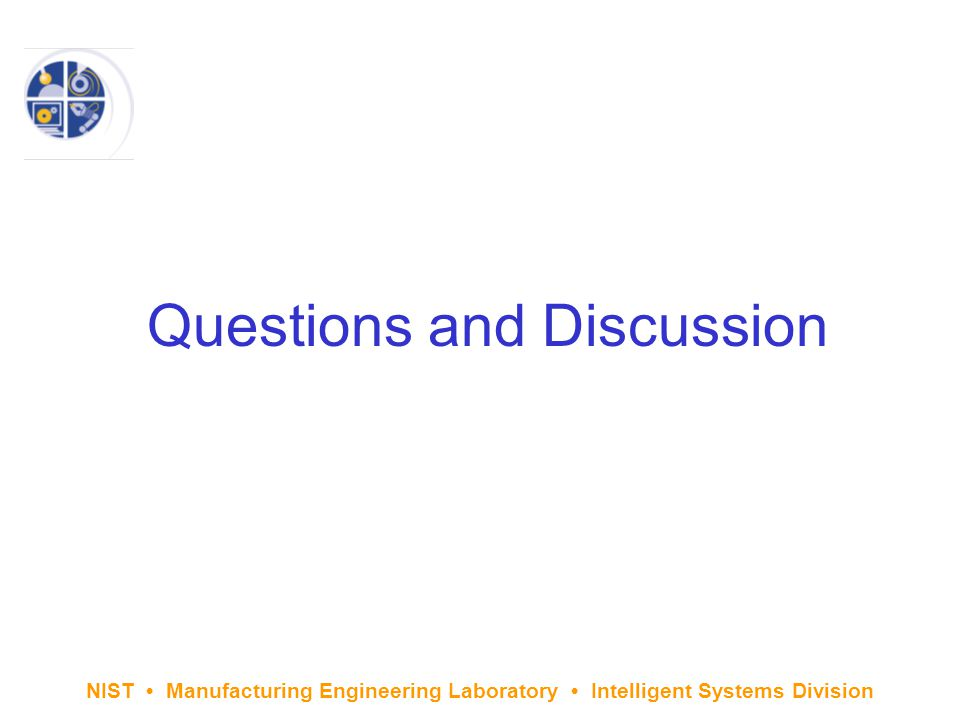 NIST Manufacturing Engineering Laboratory Intelligent Systems Division Questions and Discussion
