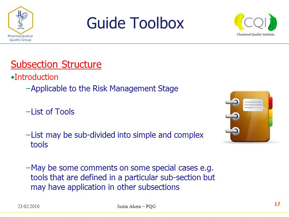 23/02/2010Justin Ahern – PQG 17 Guide Toolbox Subsection Structure Introduction −Applicable to the Risk Management Stage −List of Tools −List may be sub-divided into simple and complex tools −May be some comments on some special cases e.g.