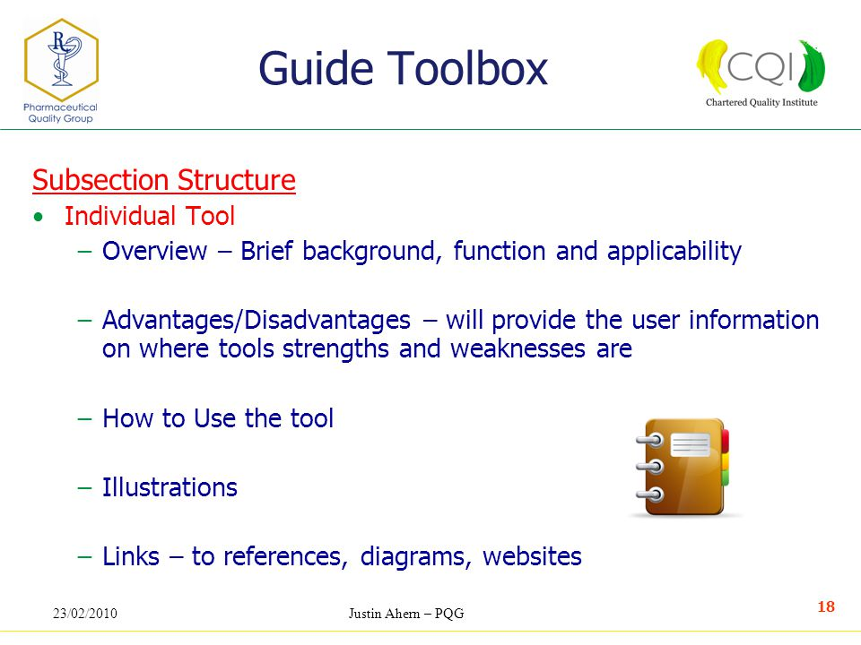23/02/2010Justin Ahern – PQG 18 Subsection Structure Individual Tool −Overview – Brief background, function and applicability −Advantages/Disadvantages – will provide the user information on where tools strengths and weaknesses are −How to Use the tool −Illustrations −Links – to references, diagrams, websites Guide Toolbox
