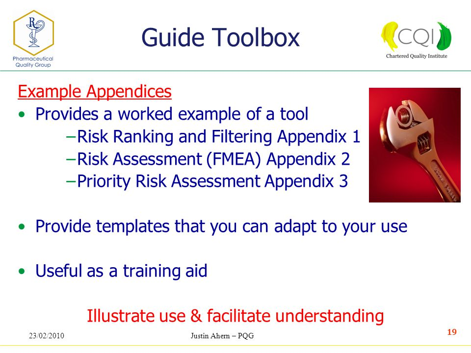 23/02/2010Justin Ahern – PQG 19 Example Appendices Provides a worked example of a tool −Risk Ranking and Filtering Appendix 1 −Risk Assessment (FMEA) Appendix 2 −Priority Risk Assessment Appendix 3 Provide templates that you can adapt to your use Useful as a training aid Illustrate use & facilitate understanding Guide Toolbox