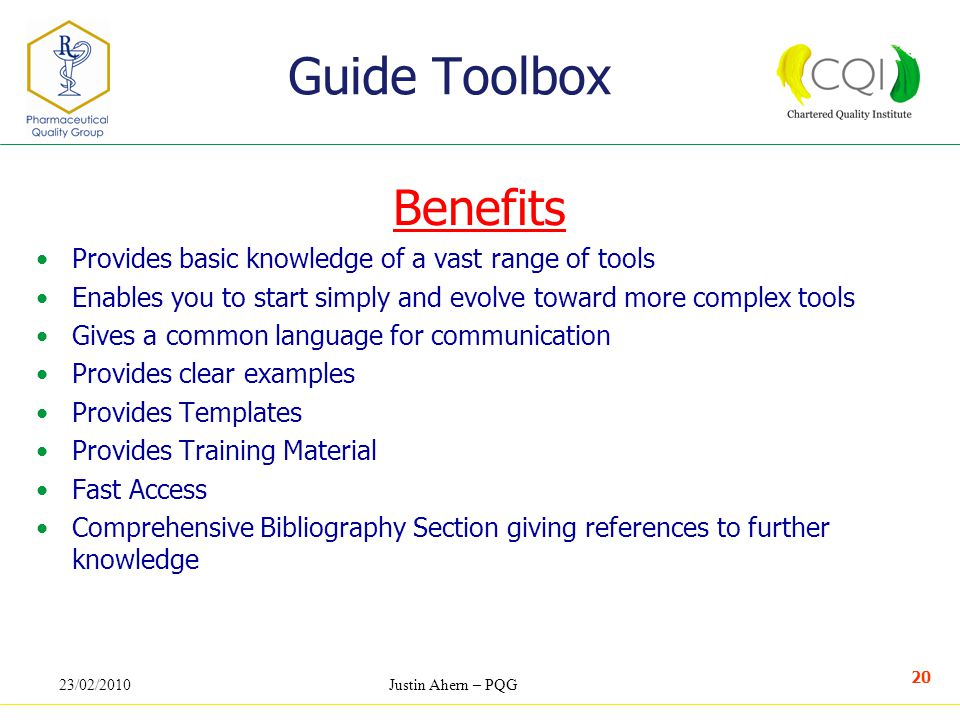 23/02/2010Justin Ahern – PQG 20 Benefits Provides basic knowledge of a vast range of tools Enables you to start simply and evolve toward more complex tools Gives a common language for communication Provides clear examples Provides Templates Provides Training Material Fast Access Comprehensive Bibliography Section giving references to further knowledge Guide Toolbox