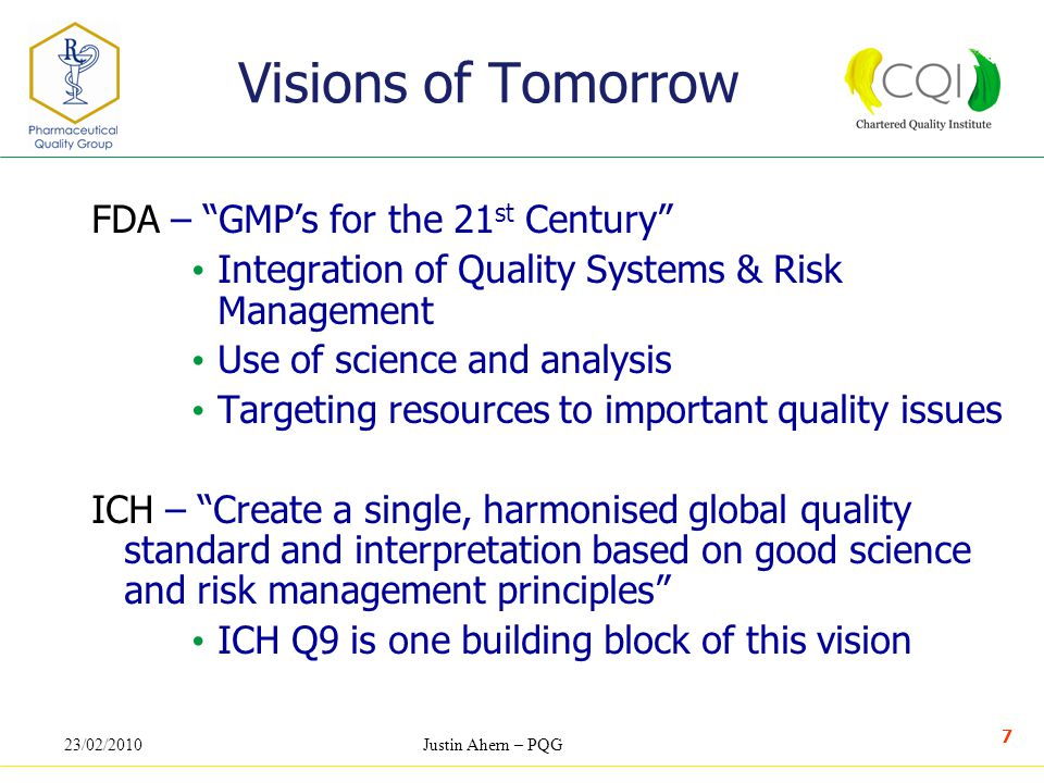 23/02/2010Justin Ahern – PQG 7 Visions of Tomorrow FDA – GMP's for the 21 st Century Integration of Quality Systems & Risk Management Use of science and analysis Targeting resources to important quality issues ICH – Create a single, harmonised global quality standard and interpretation based on good science and risk management principles ICH Q9 is one building block of this vision