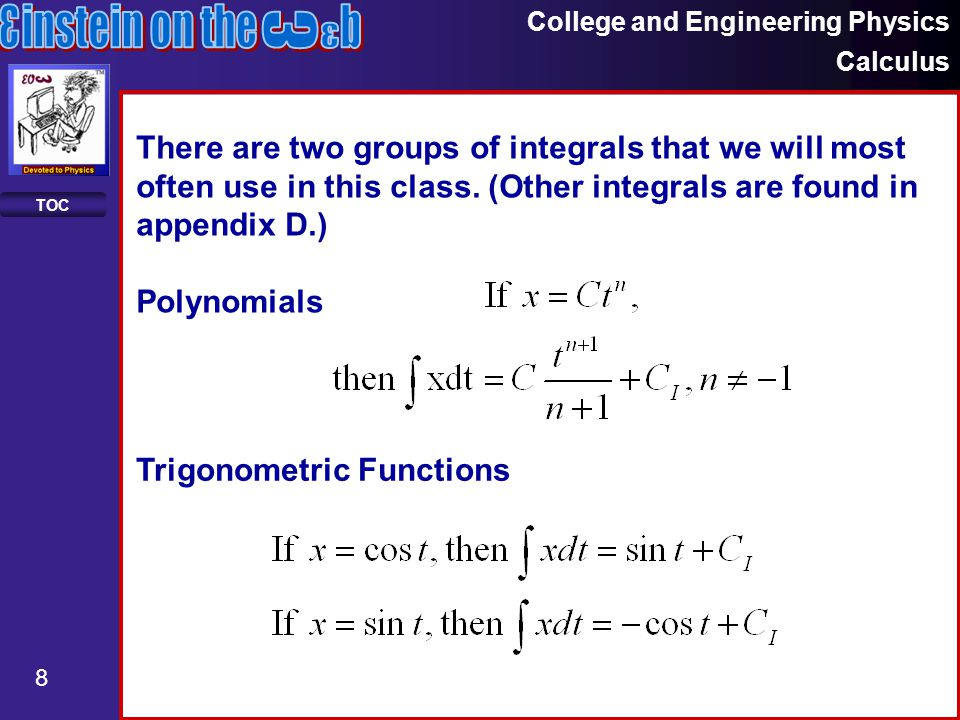 College and Engineering Physics Calculus 8 TOC There are two groups of integrals that we will most often use in this class.