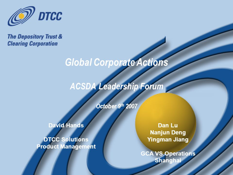 Global Corporate Actions - ACSDA Leadership Forum Oct 9th 2007 12 A Global effort is needed to manage risk and improve efficiency through effective standardized communication and processing Market Practice Groups created by SWIFT to establish usage rules for ISO 15022 The Securities Market Practice Group coordinates global input for ISO / SWIFT Maintenance Group SMPG Corporate Action documentation includes: Global Document for MT564-8 Guidelines for ~20 Countries The European Union is undergoing a 'harmonization' effort to standardize processing of the securities industry The 'Giovannini Group' identified a number of barriers to standardization including Corporate Actions (Barrier 3) SWIFT Standards leading part of this initiative (Barrier 1) based upon ISO 15022 and ISO 20022 messaging The European Union is undergoing a 'harmonization' effort to standardize processing of the securities industry The 'Giovannini Group' identified a number of barriers to standardization including Corporate Actions (Barrier 3) SWIFT Standards leading part of this initiative (Barrier 1) based upon ISO 15022 and ISO 20022 messaging The need to bring the Issuers closer to the Investor Community is recognized globally Similarly to DTCC, Euroclear is investing in new systems to harmonize processing within the its markets To maximize investment return Euroclear have proposed using ISO20022 to model the communication between the Issuer and CSD The need to bring the Issuers closer to the Investor Community is recognized globally Similarly to DTCC, Euroclear is investing in new systems to harmonize processing within the its markets To maximize investment return Euroclear have proposed using ISO20022 to model the communication between the Issuer and CSD